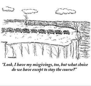 "Robert Mankoff : ""Look, I have my misgivings, too, but what choice do we have except to stay the course?"" - Cartoonbank.com_1230088990275"